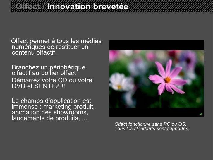 <ul><li>Olfact permet à tous les médias numériques de restituer un contenu olfactif. </li></ul><ul><li>Branchez un périphé...