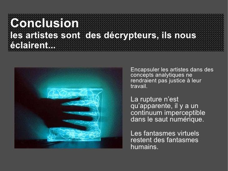 Conclusion les artistes sont  des décrypteurs, ils nous éclairent... Encapsuler les artistes dans des concepts analytiques...