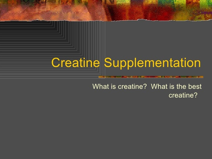 Creatine Supplementation What is creatine?  What is the best creatine?