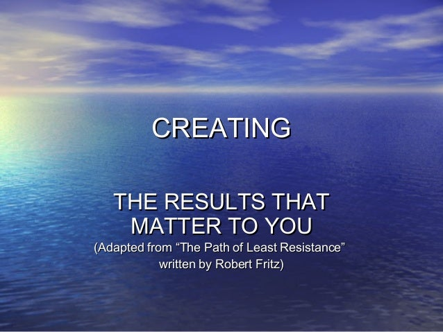 "CREATINGCREATING THE RESULTS THATTHE RESULTS THAT MATTER TO YOUMATTER TO YOU (Adapted from ""The Path of Least Resistance""(..."