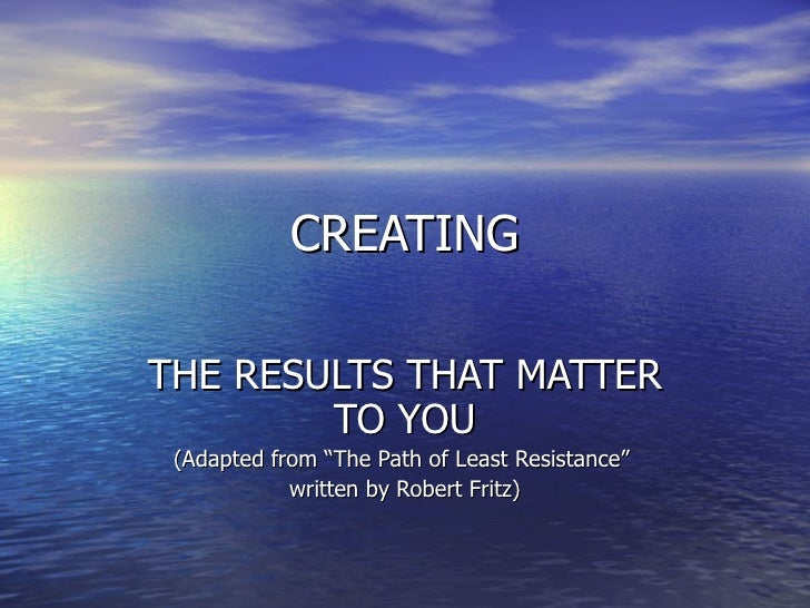 "CREATING THE RESULTS THAT MATTER TO YOU (Adapted from ""The Path of Least Resistance""  written by Robert Fritz)‏"