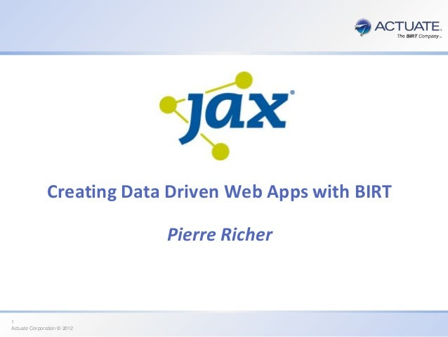Creating Data Driven Web Apps with BIRT Pierre Richer  1 Actuate Corporation © 2012