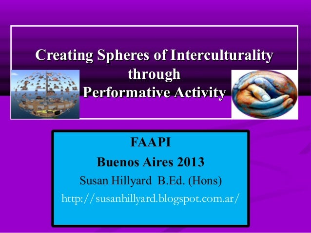 Creating Spheres of Interculturality through Performative Activity FAAPI Buenos Aires 2013 Susan Hillyard B.Ed. (Hons) htt...