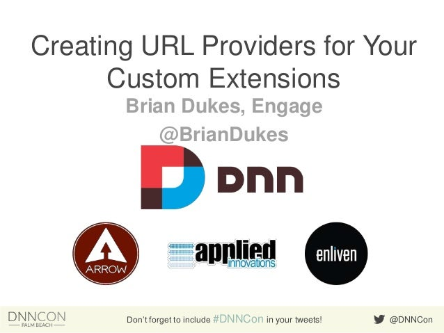 Creating URL Providers for Your Custom Extensions Brian Dukes, Engage @BrianDukes  Don't forget to include #DNNCon in your...