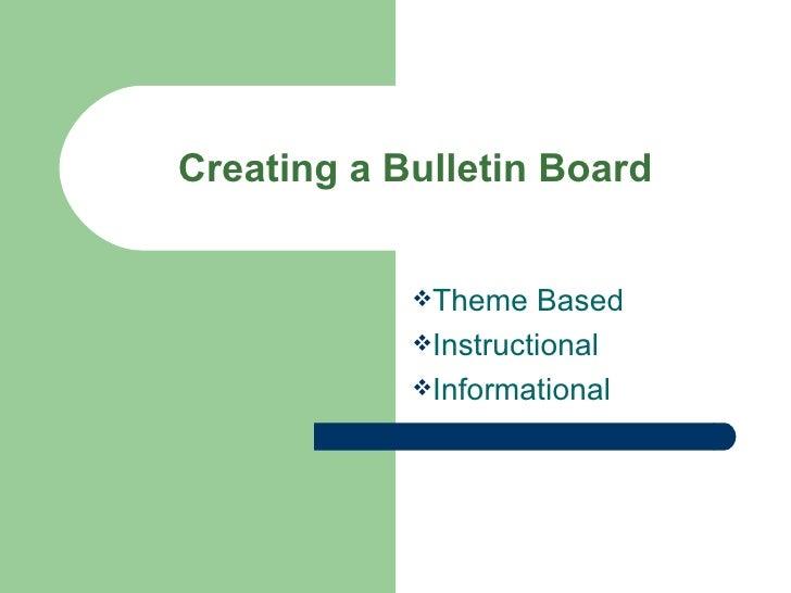 Creating a Bulletin Board <ul><li>Theme Based </li></ul><ul><li>Instructional </li></ul><ul><li>Informational </li></ul>