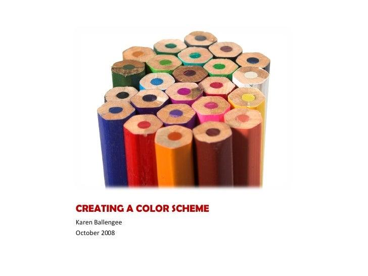 CREATING A COLOR SCHEME <ul><li>Karen Ballengee </li></ul><ul><li>October 2008 </li></ul>