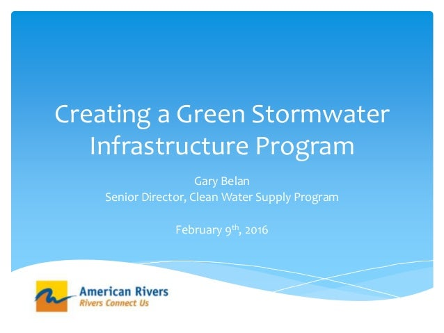 Creating a Green Stormwater Infrastructure Program Gary Belan Senior Director, Clean Water Supply Program February 9th, 20...