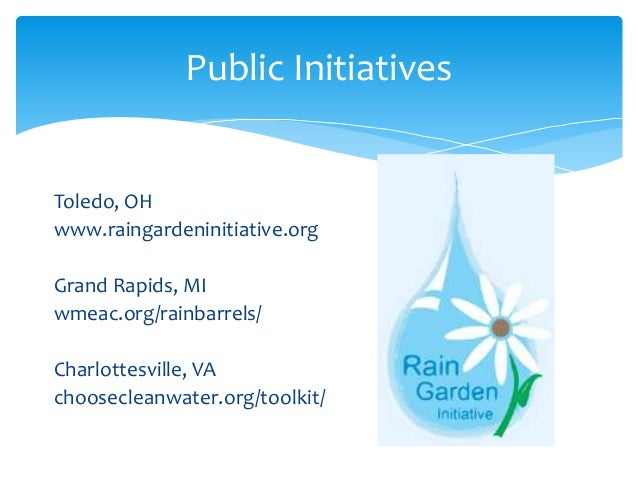 Public Initiatives Toledo, OH www.raingardeninitiative.org Grand Rapids, MI wmeac.org/rainbarrels/ Charlottesville, VA cho...