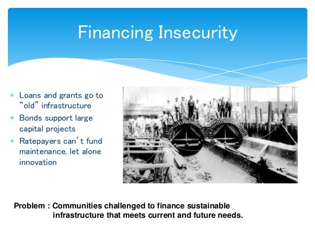 """Financing Insecurity  Loans and grants go to """"old"""" infrastructure  Bonds support large capital projects  Ratepayers can..."""