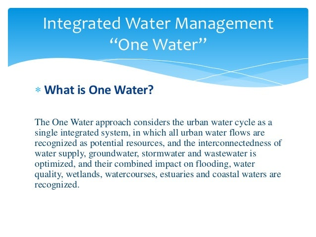  What is One Water? The One Water approach considers the urban water cycle as a single integrated system, in which all ur...
