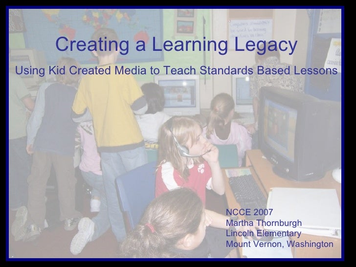 Creating a Learning Legacy Using Kid Created Media to Teach Standards Based Lessons NCCE 2007  Martha Thornburgh Lincoln E...