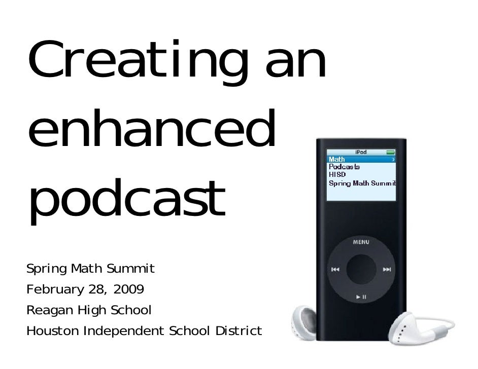 Creating an enhanced podcast Spring Math Summit February 28, 2009 Reagan High School Houston Independent School District