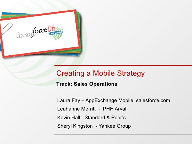 Creating a Mobile Strategy   Laura Fay – AppExchange Mobile, salesforce.com Leahanne Merritt  -  PHH Arval Kevin Hall - St...