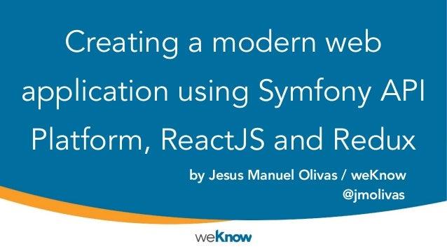 Creating a modern web application using Symfony API Platform, ReactJS and Redux by Jesus Manuel Olivas / weKnow @jmolivas