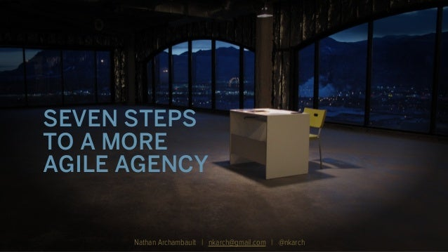 SEVEN STEPS TO A MORE AGILE AGENCY Nathan Archambault | nkarch@gmail.com | @nkarch