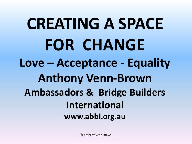 CREATING A SPACE FOR CHANGE Love – Acceptance - Equality Anthony Venn-Brown Ambassadors & Bridge Builders International ww...