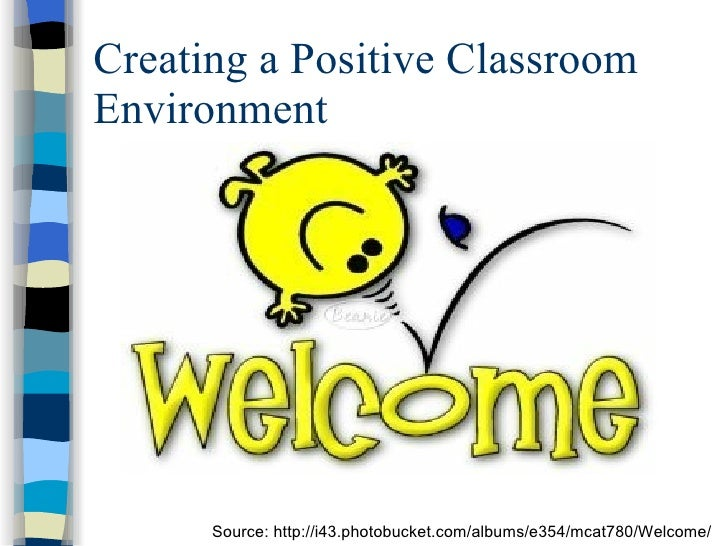 Creating a Positive Classroom Environment Source: http://i43.photobucket.com/albums/e354/mcat780/Welcome/