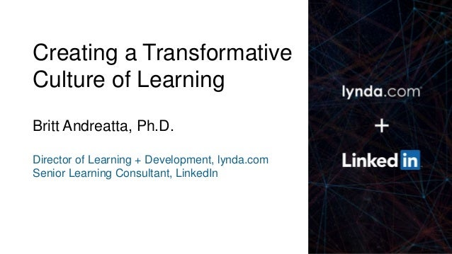 1 Creating a Transformative Culture of Learning Britt Andreatta, Ph.D. Director of Learning + Development, lynda.com Senio...
