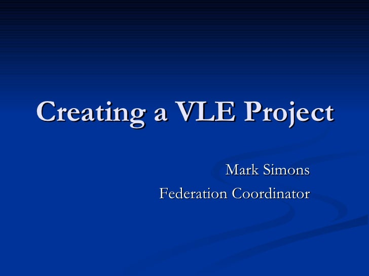 Creating a VLE Project Mark Simons Federation Coordinator