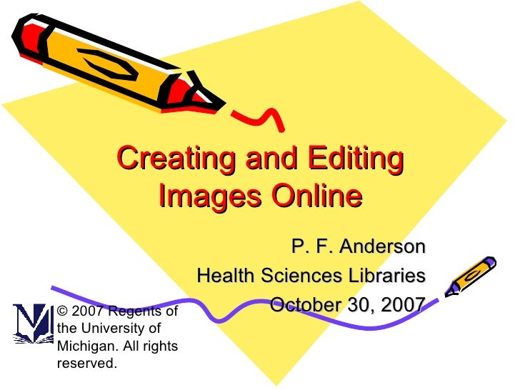 Creating and Editing Images Online P. F. Anderson Health Sciences Libraries October 30, 2007 © 2007 Regents of the Univers...
