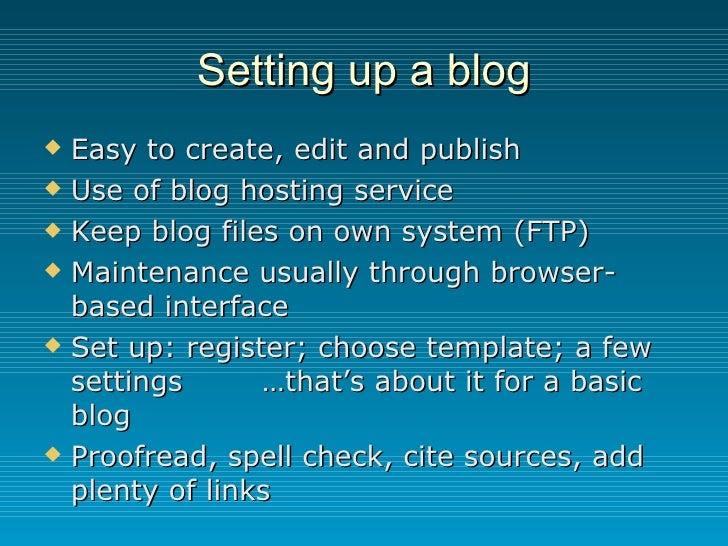 Setting up a blog <ul><li>Easy to create, edit and publish </li></ul><ul><li>Use of blog hosting service </li></ul><ul><li...