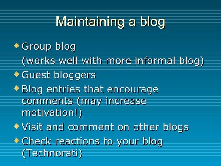 Maintaining a blog <ul><li>Group blog  </li></ul><ul><li>(works well with more informal blog) </li></ul><ul><li>Guest blog...