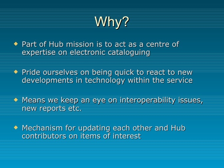 Why? <ul><li>Part of Hub mission is to act as a centre of expertise on electronic cataloguing </li></ul><ul><li>Pride ours...