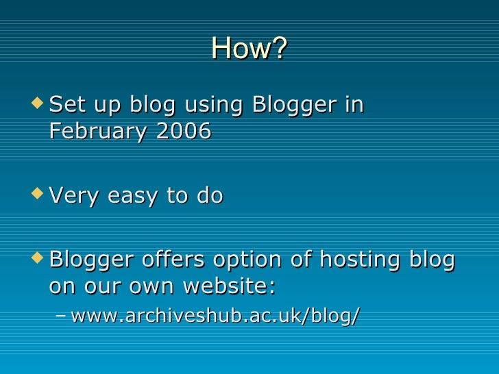 How? <ul><li>Set up blog using Blogger in February 2006 </li></ul><ul><li>Very easy to do </li></ul><ul><li>Blogger offers...
