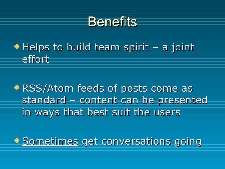 Benefits <ul><li>Helps to build team spirit – a joint effort </li></ul><ul><li>RSS/Atom feeds of posts come as standard – ...