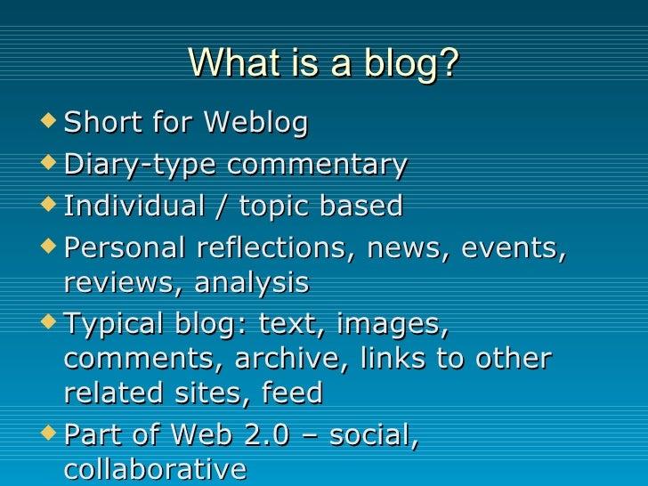 What is a blog? <ul><li>Short for Weblog </li></ul><ul><li>Diary-type commentary </li></ul><ul><li>Individual / topic base...