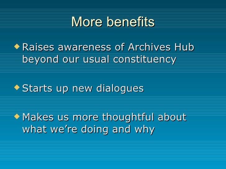 More benefits <ul><li>Raises awareness of Archives Hub beyond our usual constituency </li></ul><ul><li>Starts up new dialo...