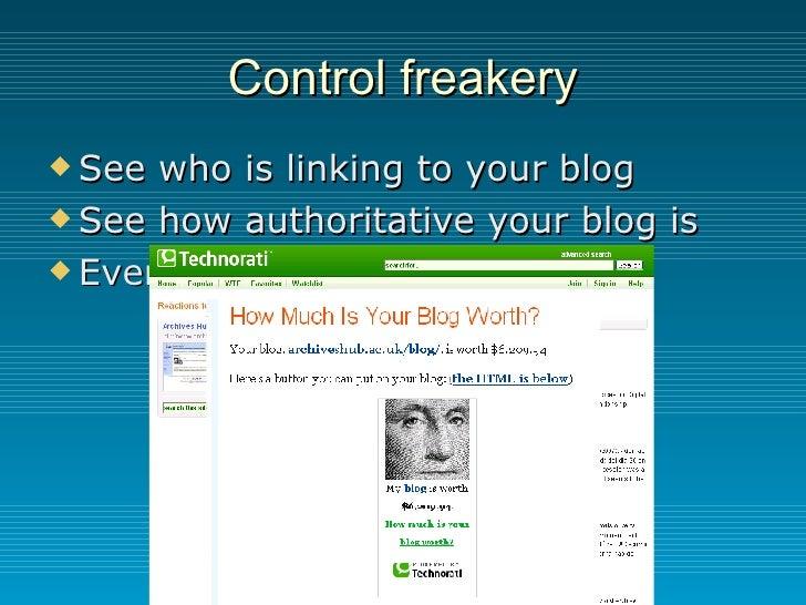 Control freakery <ul><li>See who is linking to your blog </li></ul><ul><li>See how authoritative your blog is </li></ul><u...