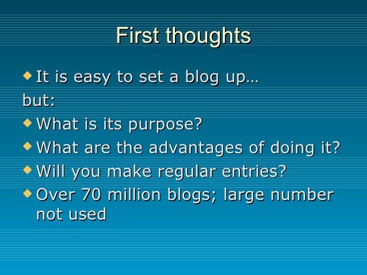 First thoughts <ul><li>It is easy to set a blog up… </li></ul><ul><li>but: </li></ul><ul><li>What is its purpose? </li></u...