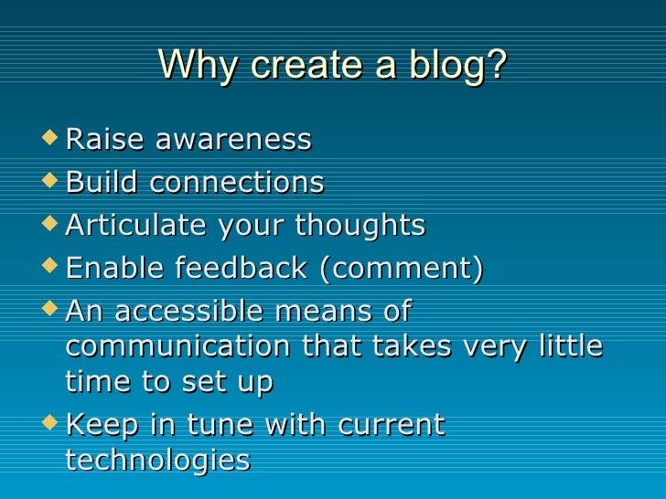 Why create a blog? <ul><li>Raise awareness </li></ul><ul><li>Build connections </li></ul><ul><li>Articulate your thoughts ...