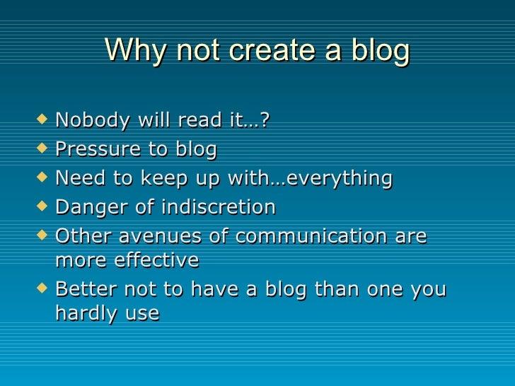 Why not create a blog <ul><li>Nobody will read it…? </li></ul><ul><li>Pressure to blog </li></ul><ul><li>Need to keep up w...