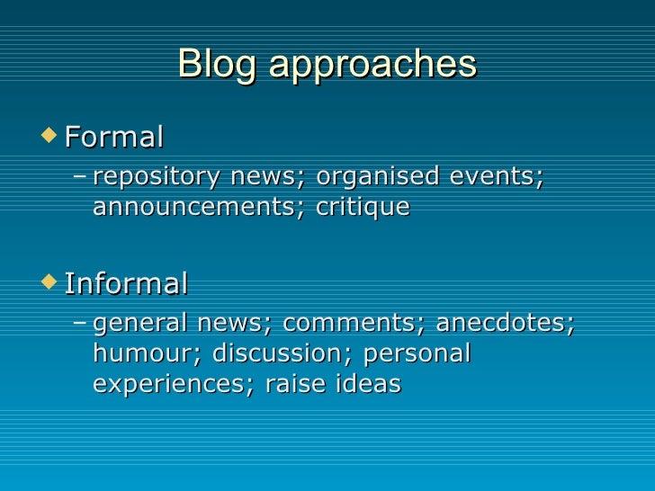 Blog approaches <ul><li>Formal </li></ul><ul><ul><li>repository news; organised events; announcements; critique </li></ul>...