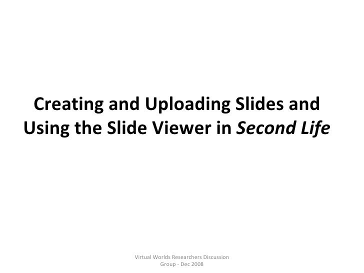 Creating and Uploading Slides and Using the Slide Viewer in  Second Life Virtual Worlds Researchers Discussion Group - Dec...