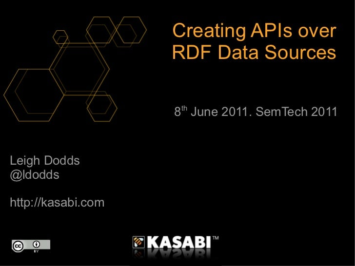 Leigh Dodds @ldodds http://kasabi.com Creating APIs over RDF Data Sources 8 th  June 2011. SemTech 2011