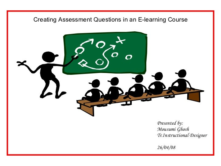 Presented by: Mousumi Ghosh Tr.Instructional Designer 26/04/08 Creating Assessment Questions in an E-learning Course