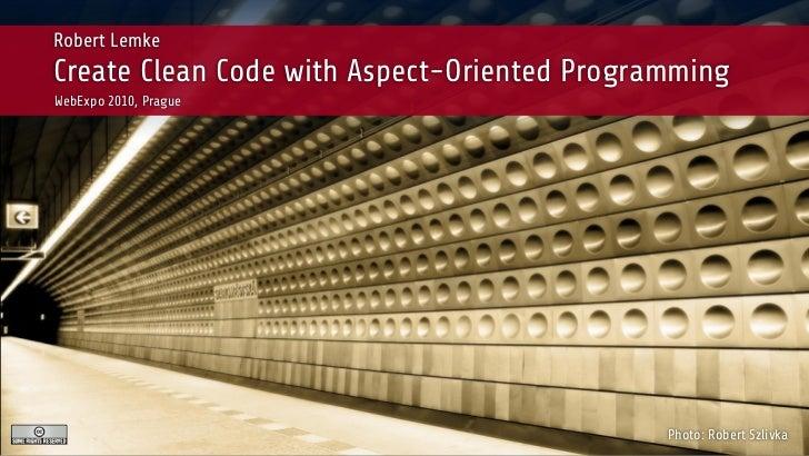 Robert LemkeCreate Clean Code with Aspect-Oriented ProgrammingWebExpo 2010, Prague                                        ...
