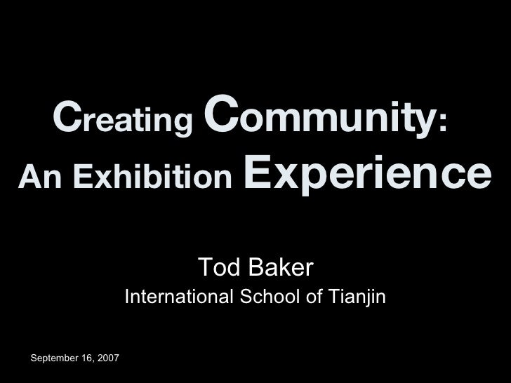 C reating  C ommunity :  An Exhibition  Experience Tod Baker International School of Tianjin