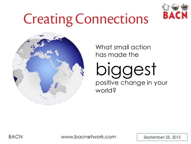 September 25, 2015 Creating Connections What small action has made the biggest positive change in your world?