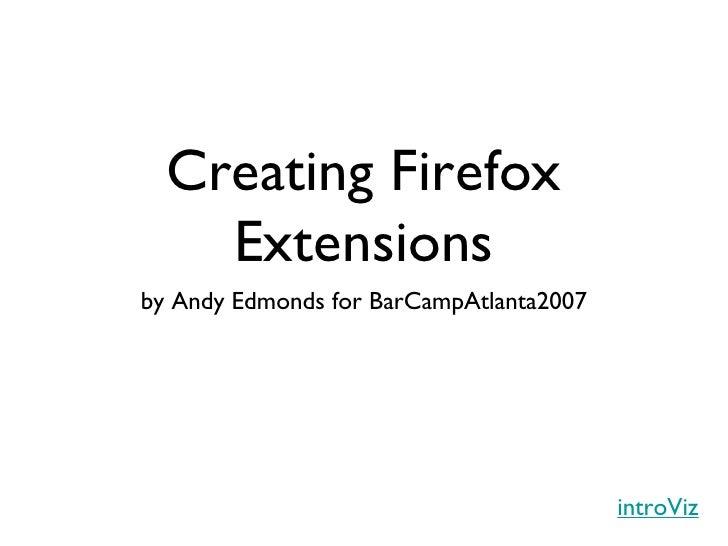 Creating Firefox Extensions <ul><li>by Andy Edmonds for BarCampAtlanta2007 </li></ul>introViz
