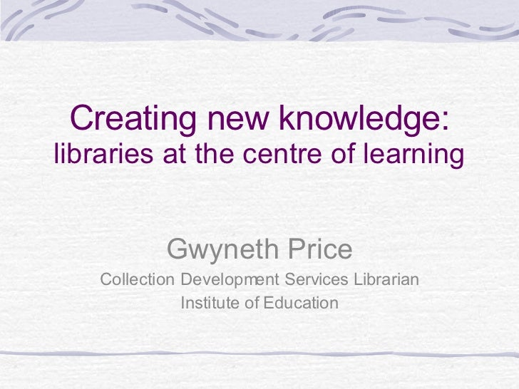 Creating new knowledge: libraries at the centre of learning Gwyneth Price Collection Development Services Librarian Instit...