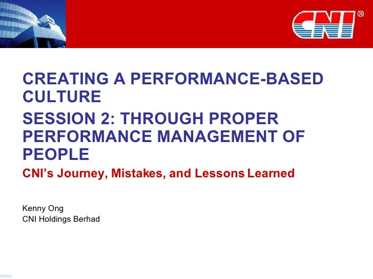 CREATING A PERFORMANCE-BASED CULTURE SESSION 2: THROUGH PROPER PERFORMANCE MANAGEMENT OF PEOPLE CNI's Journey, Mistakes, a...