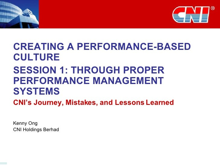 CREATING A PERFORMANCE-BASED CULTURE SESSION 1: THROUGH PROPER PERFORMANCE MANAGEMENT SYSTEMS CNI's Journey, Mistakes, and...