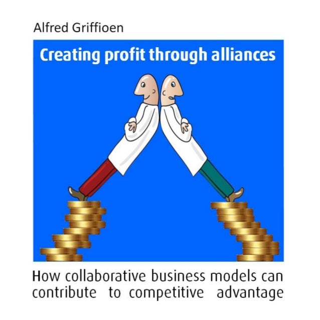 Alfred Griffioen Creating Profit Through Alliances How collaborative business models can contribute to competitive advanta...