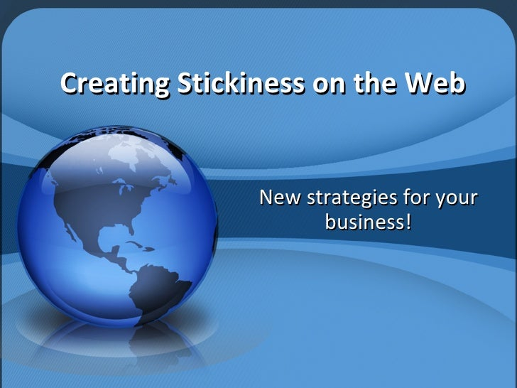 Creating Stickiness on the Web New strategies for your business!