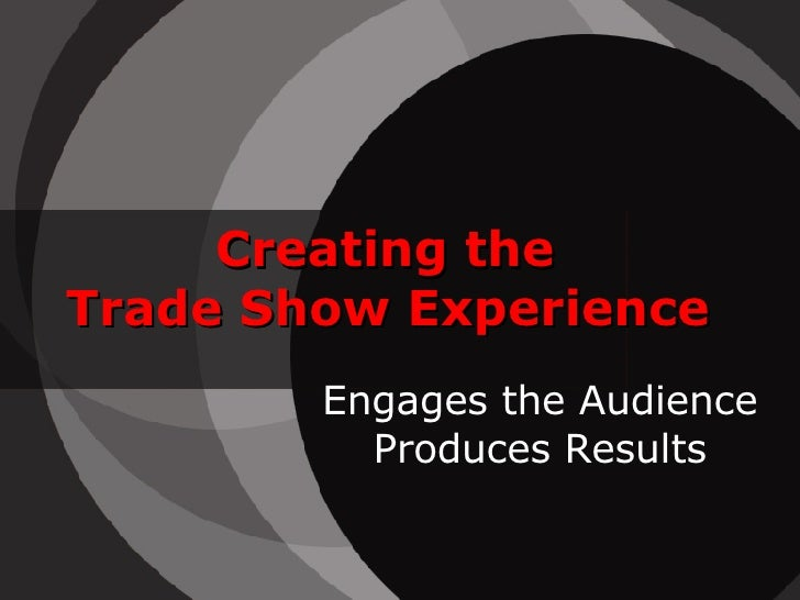 Creating the Trade Show Experience         Engages the Audience           Produces Results