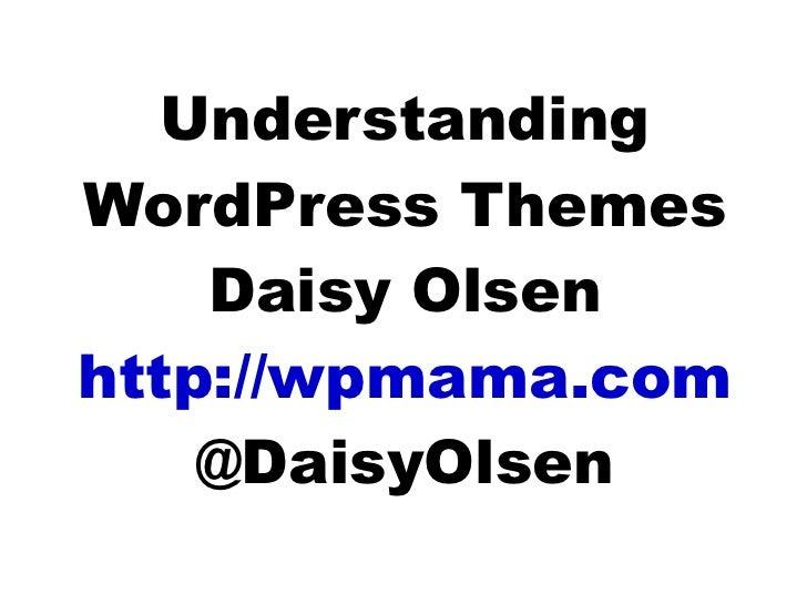 Understanding WordPress Themes Daisy Olsen http://wpmama.com @DaisyOlsen